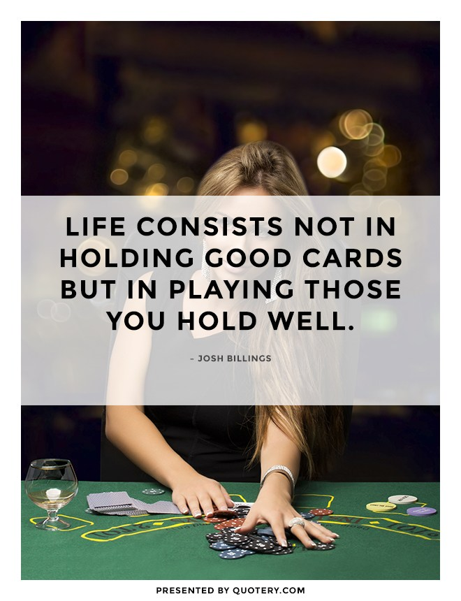 """Life consists not in holding good cards but in playing those you hold well."" — Josh Billings"