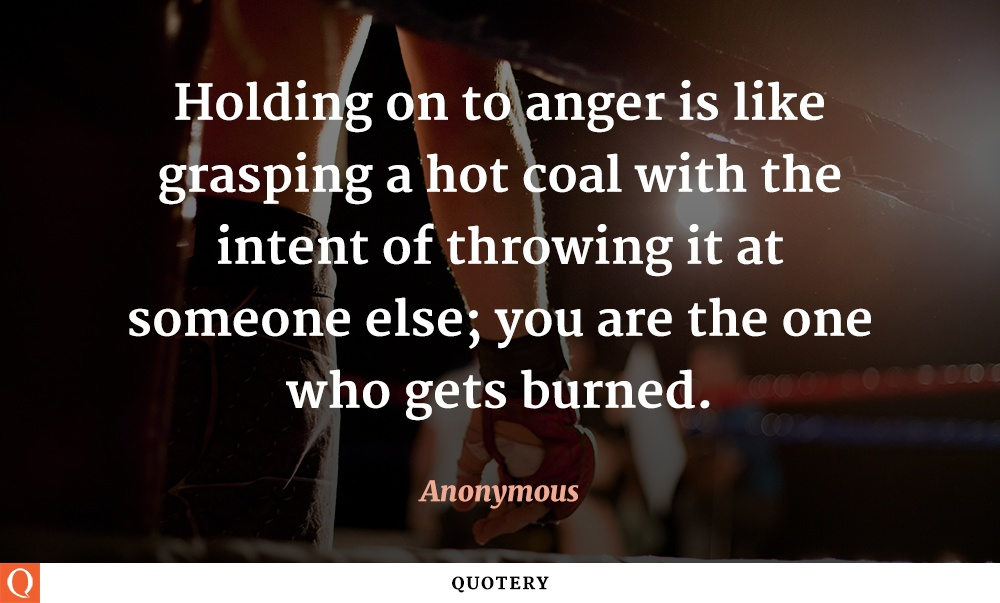 """""""Holding on to anger is like grasping a hot coal with the intent of throwing it at someone else; you are the one who gets burned."""" — Anonymous"""