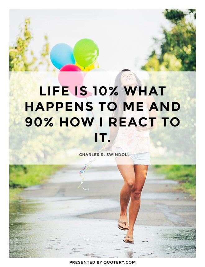 """Life is 10% what happens to you and 90% how you react to it."" — Charles R. Swindoll"