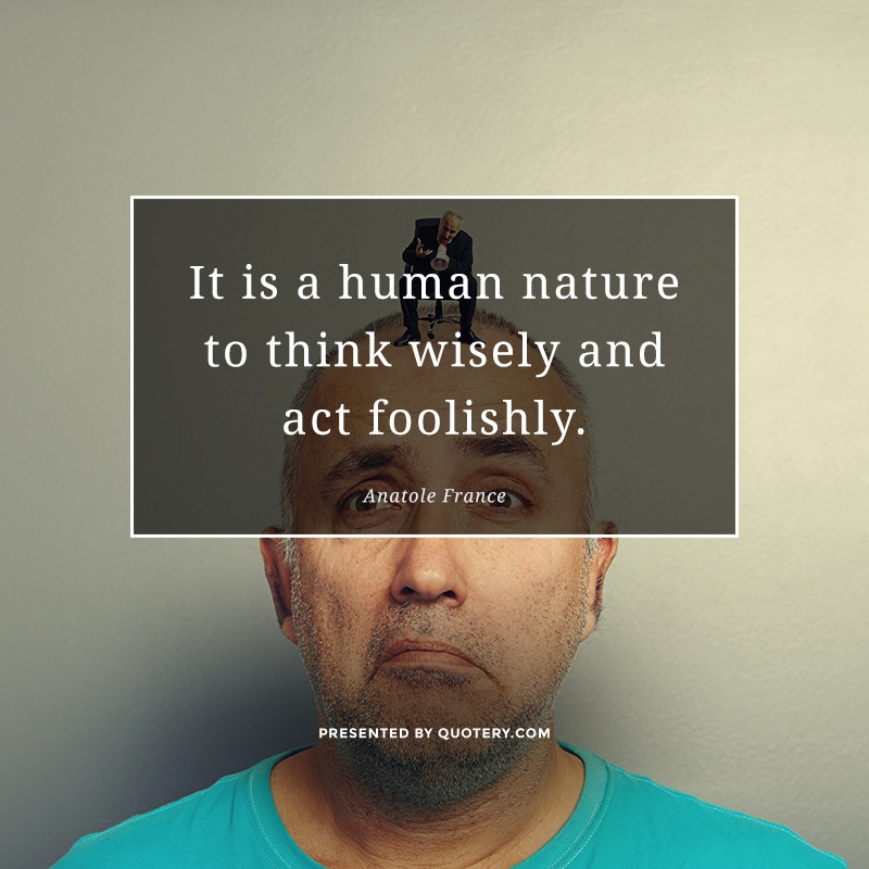 """""""It is a human nature to think wisely and act foolishly."""" — Anatole France"""