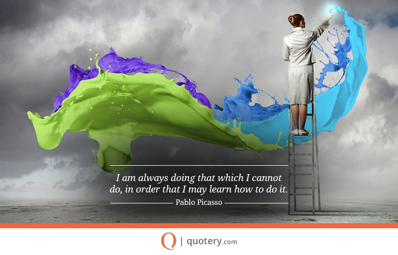 """I am always doing that which I cannot do, in order that I may learn how to do it."" — Pablo Picasso"