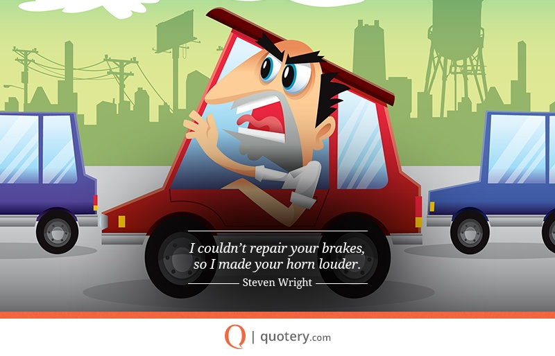 """I couldn't repair your brakes, so I made your horn louder."" — Steven Wright"