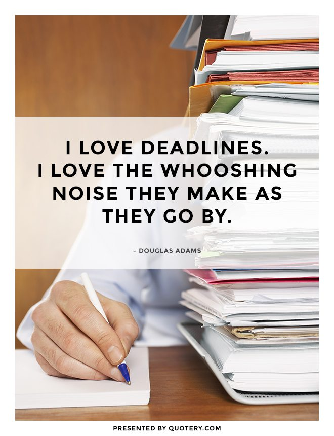 """""""I love deadlines. I love the whooshing noise they make as they go by."""" — Douglas Adams"""