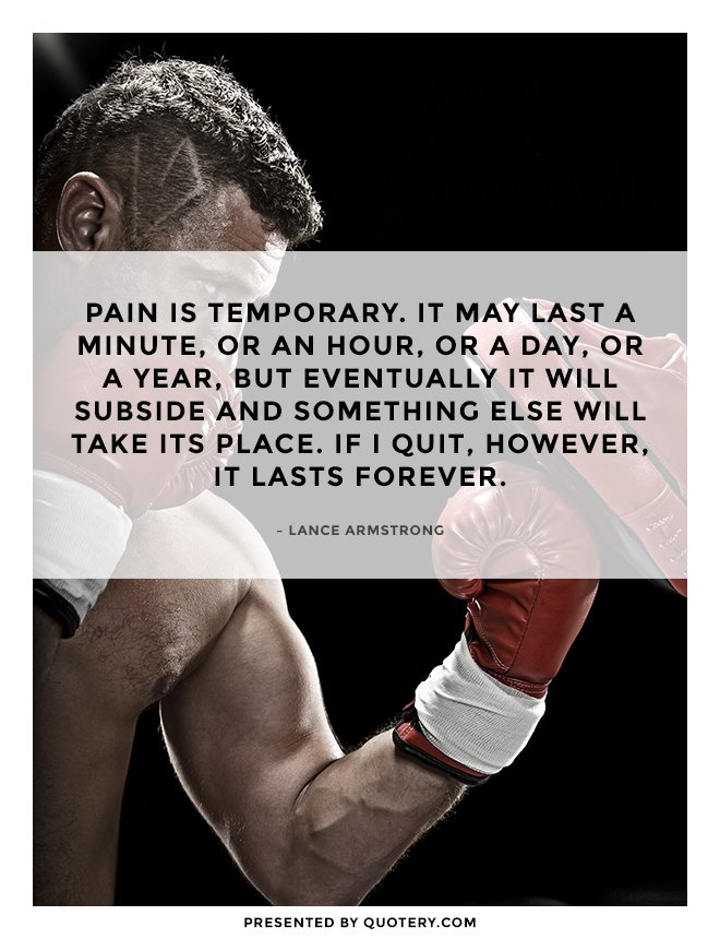 """Pain is temporary. It may last a minute, or an hour, or a day, or a year, but eventually it will subside and something else will take its place. If I quit, however, it lasts forever."" — Lance Armstrong"