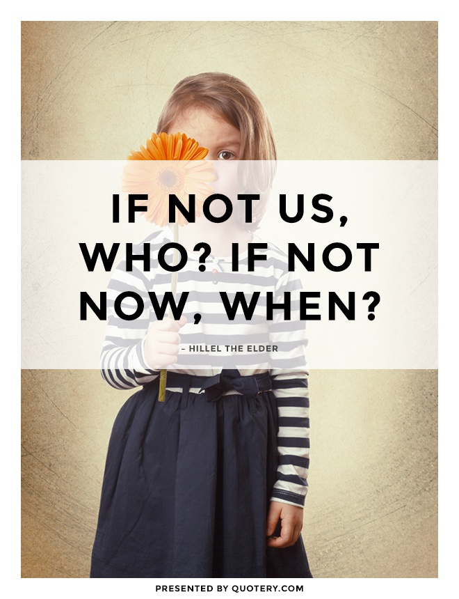 """If not us, who? If not now, when?"" — Hillel (the Elder)"