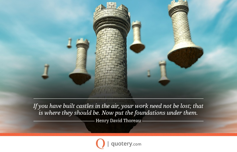 """If you have built castles in the air, your work need not be lost; that is where they should be. Now put the foundations under them."" — Henry David Thoreau"