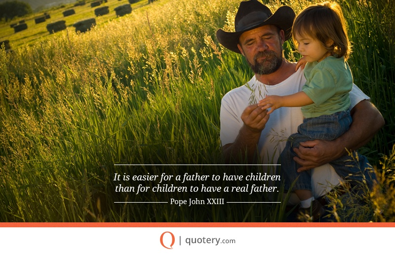 """It is easier for a father to have children than for children to have a real father."" — Pope John (XXIII)"