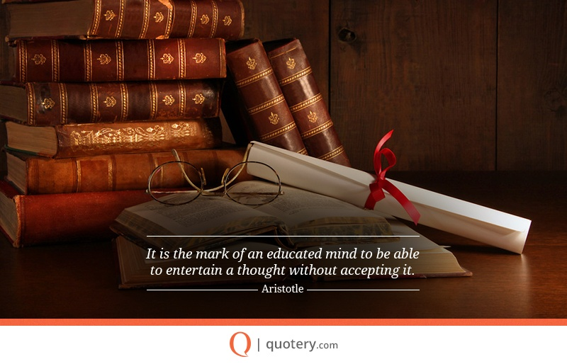 """It is the mark of an educated mind to be able to entertain a thought without accepting it."" — Aristotle"
