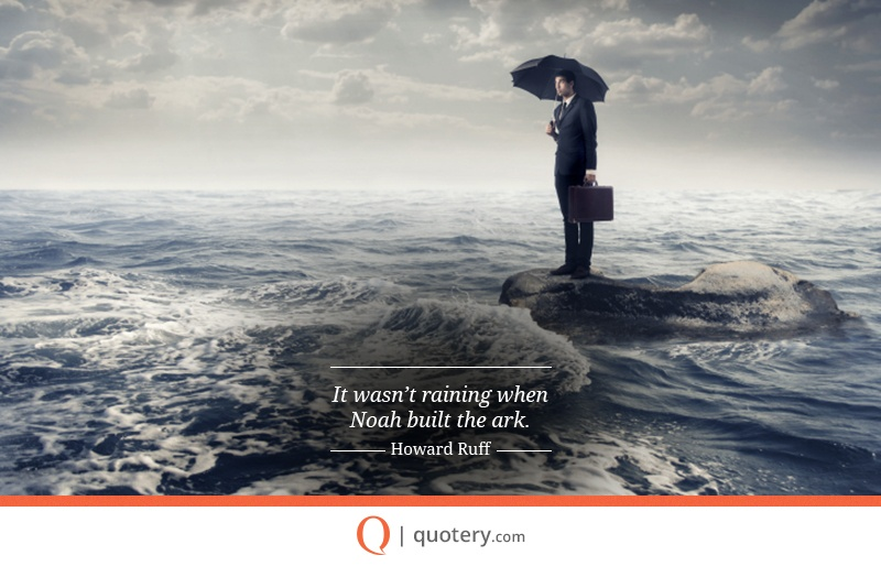 """It wasn't raining when Noah built the ark."" — Howard Ruff"