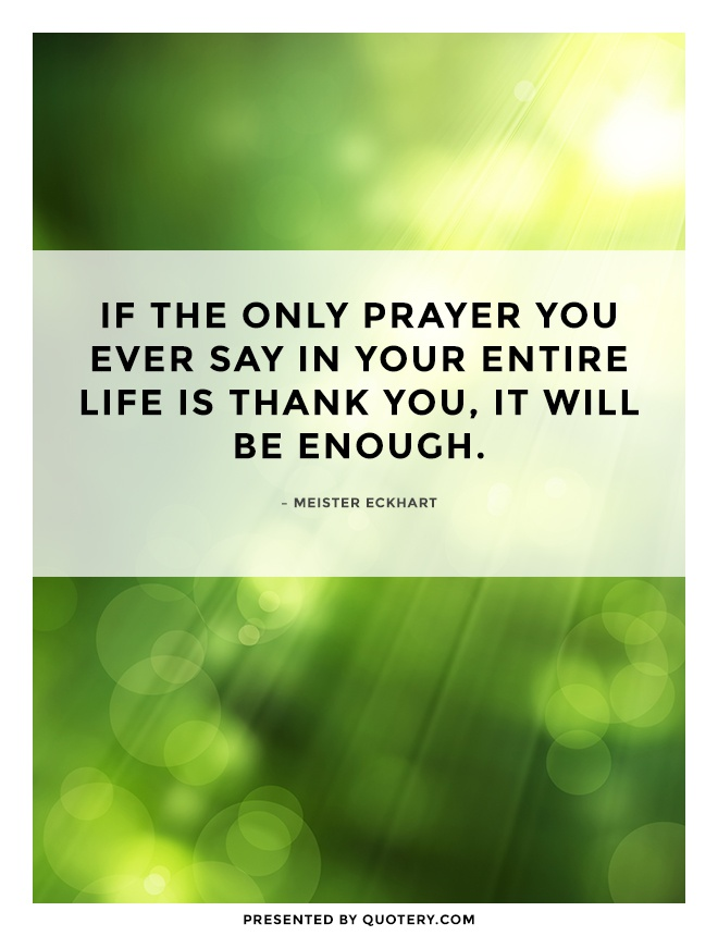 """If the only prayer you ever say in your entire life is thank you, it will be enough."" — Meister Eckhart"