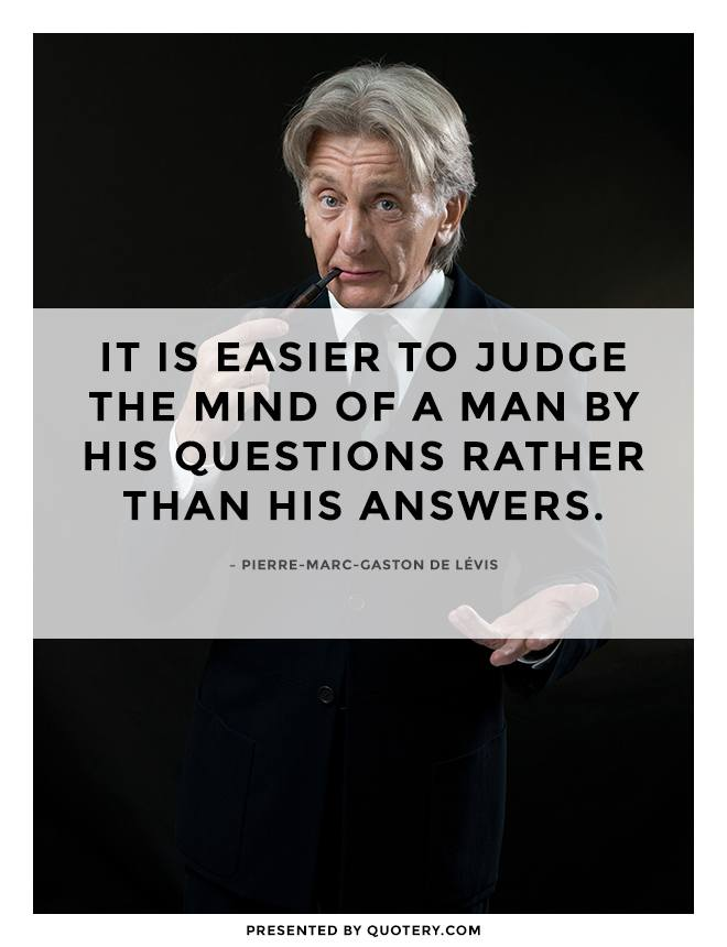 """It is easier to judge the mind of a man by his questions rather than his answers."" — Pierre-Marc-Gaston de Lévis"