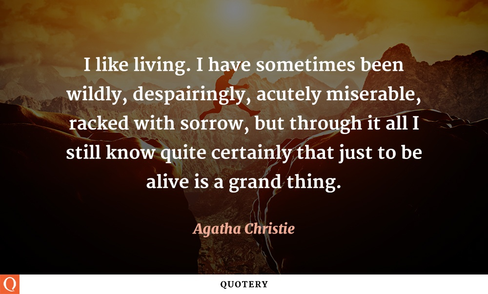 """I like living. I have sometimes been wildly, despairingly, acutely miserable, racked with sorrow, but through it all I still know quite certainly that just to be alive is a grand thing."" — Agatha Christie"