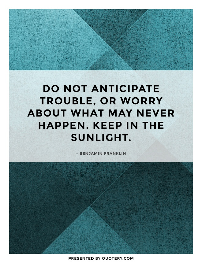 """Do not anticipate trouble, or worry about what may never happen. Keep in the sunlight."" — Benjamin Franklin"