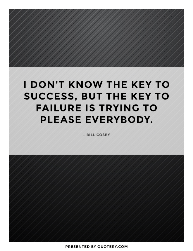 """I don't know the key to success, but the key to failure is trying to please everybody."" — Bill Cosby"