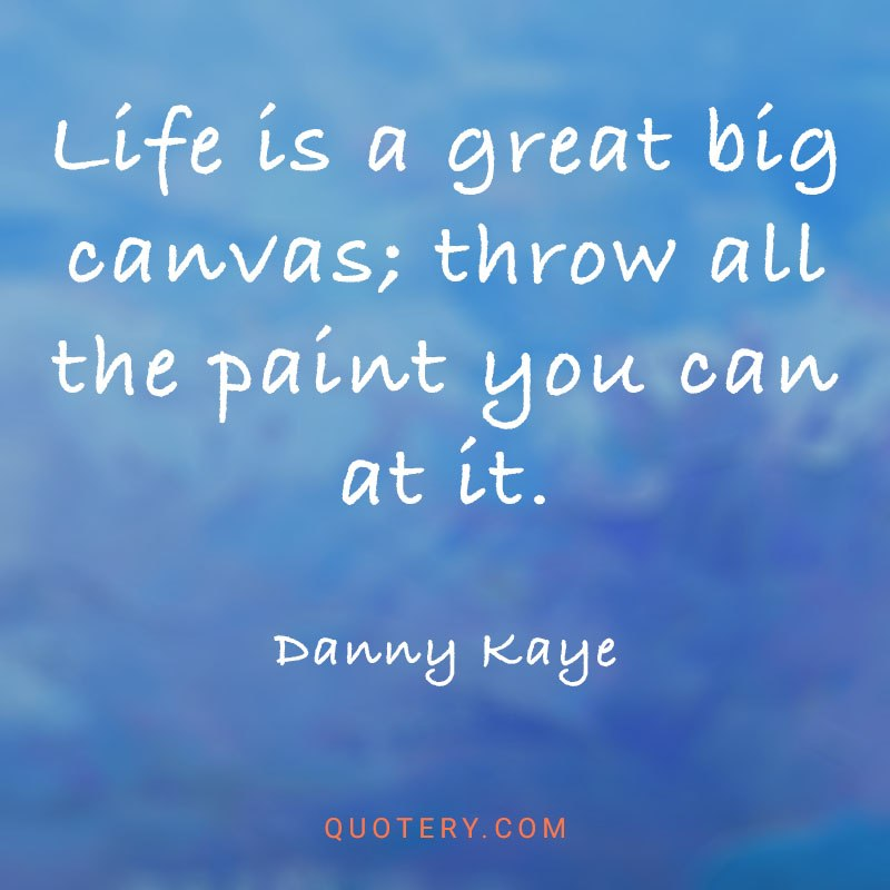 """""""Life is a great big canvas; throw all the paint you can at it."""" — Danny Kaye"""