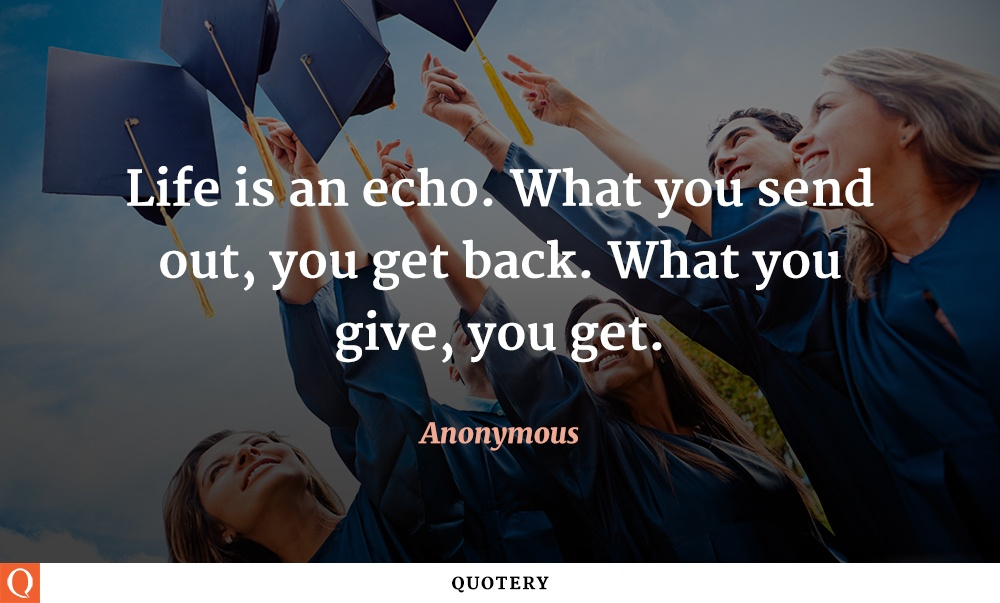 """Life is an echo. What you send out, you get back. What you give, you get."" — Anonymous"