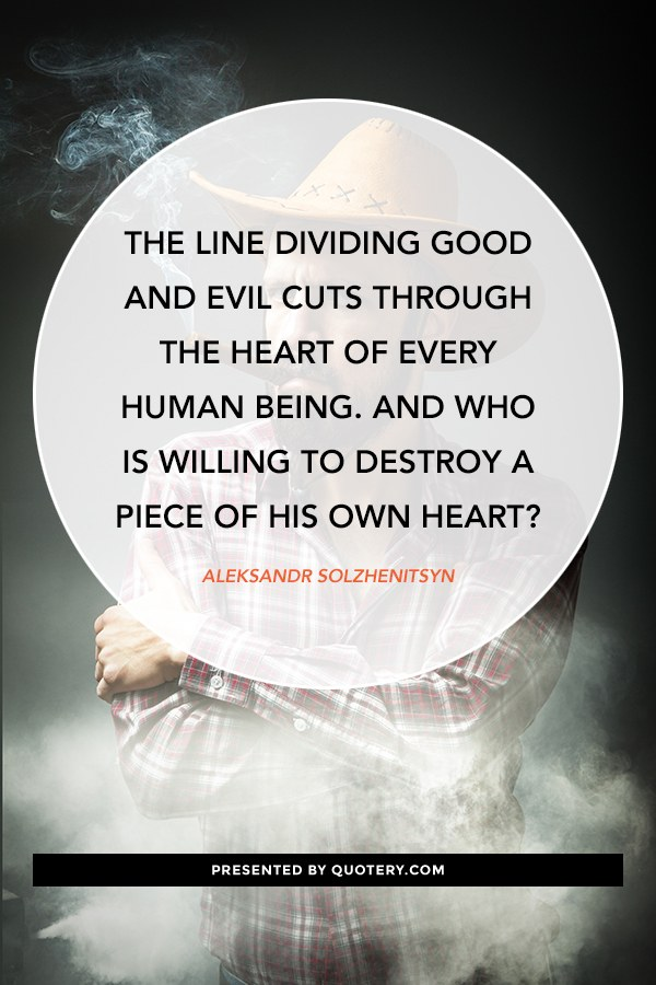 """The line dividing good and evil cuts through the heart of every human being. And who is willing to destroy a piece of his own heart?"" — Aleksandr Solzhenitsyn"