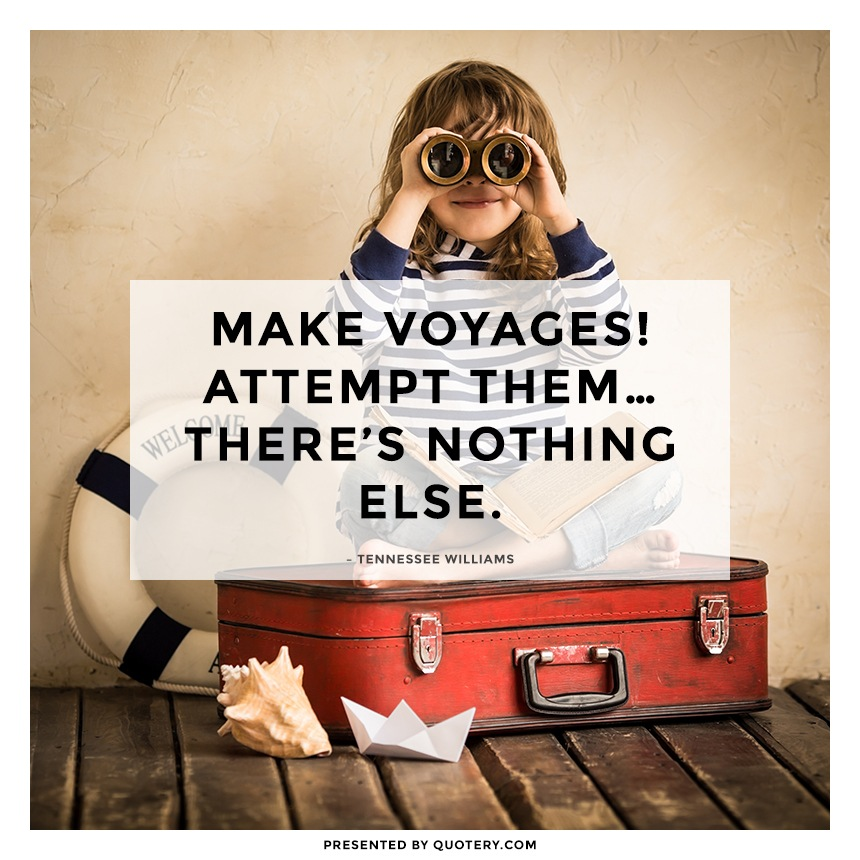 """Make voyages! Attempt them... there's nothing else."" — Tennessee Williams"