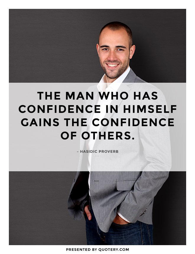 """The man who has confidence in himself gains the confidence of others."" — Hasidic Proverb"