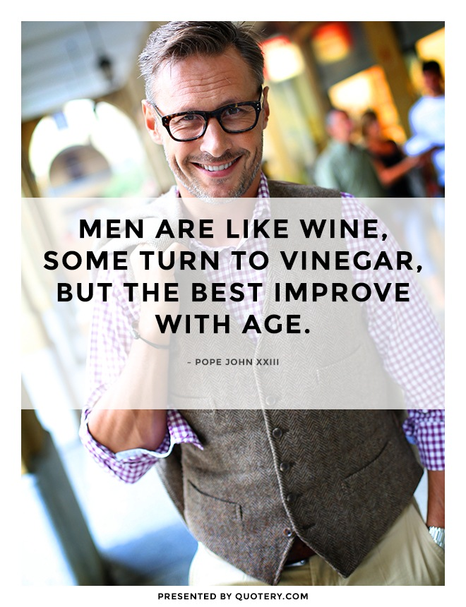 """""""Men are like wine, some turn to vinegar, but the best improve with age."""" — Pope John (XXIII)"""