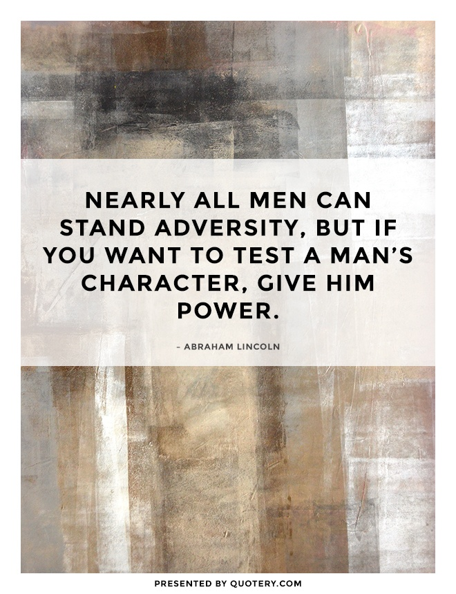 """""""Nearly all men can stand adversity, but if you want to test a man's character, give him power."""" — Abraham Lincoln"""