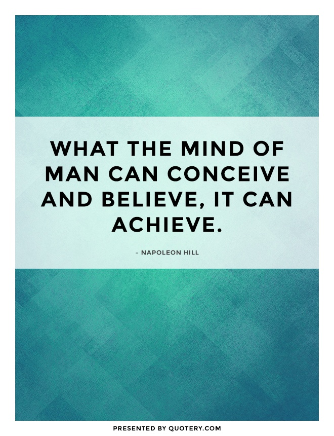 """Whatever the mind of man can conceive and believe, it can achieve."" — Napoleon Hill"