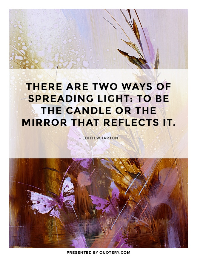 """There are two ways of spreading light: to be the candle or the mirror that reflects it."" — Edith Wharton"