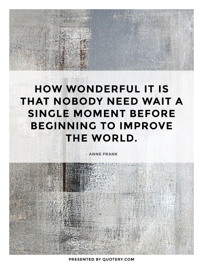 """How wonderful it is that nobody need wait a single moment before beginning to improve the world."" — Anne Frank"