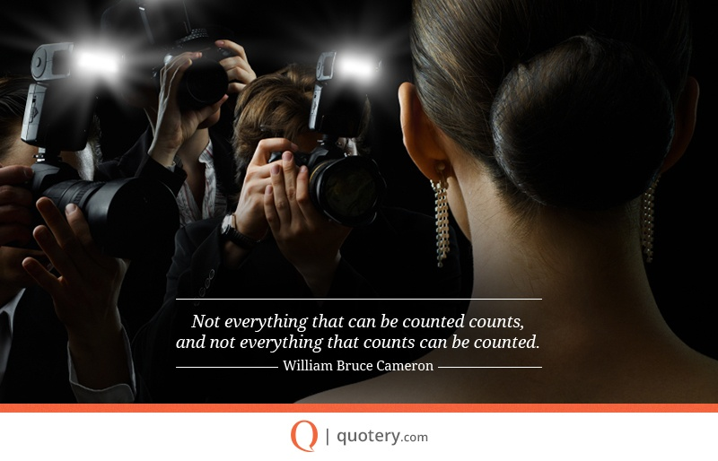 """Not everything that can be counted counts, and not everything that counts can be counted."" — William Bruce Cameron"