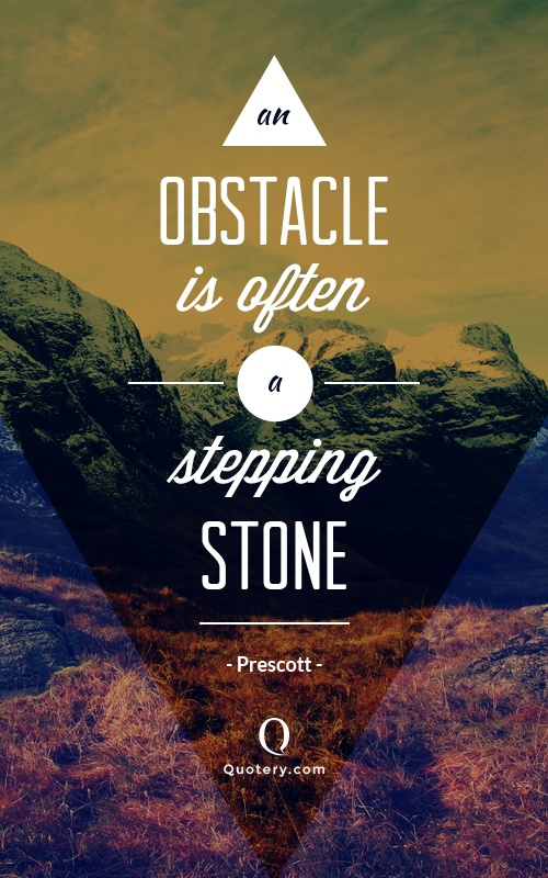 """An obstacle is often a stepping stone."" — William Prescott"