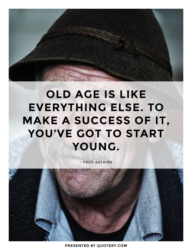 """Old age is like everything else. To make a success of it, you've got to start young."" — Fred Astaire"