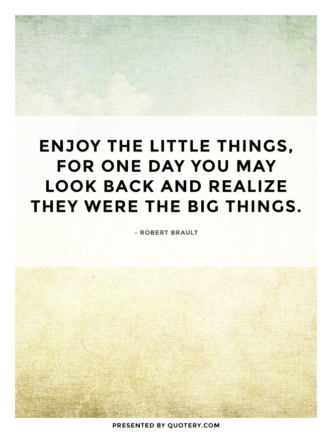 """Enjoy the little things, for one day you may look back and realize they were the big things."" — Robert Brault"