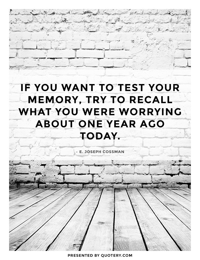 """If you want to test your memory, try to recall what you were worrying about one year ago today."" — E. Joseph Cossman"