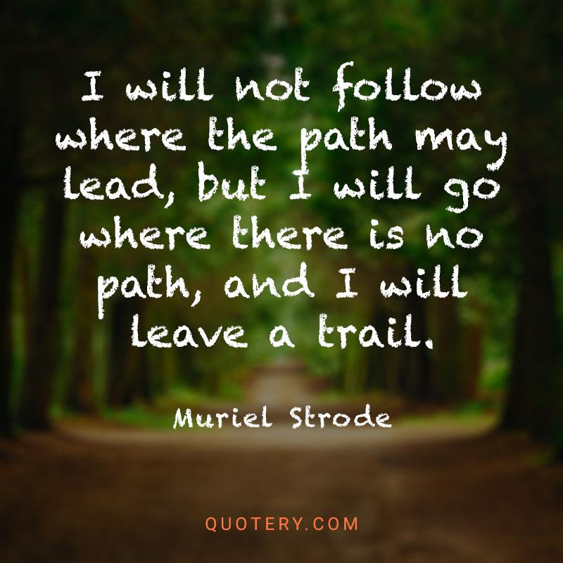 """""""I will not follow where the path may lead, but I will go where there is no path, and I will leave a trail."""" — Muriel Strode"""
