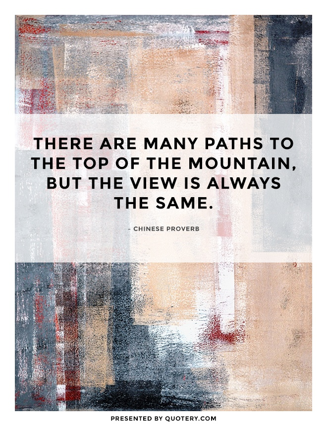"""There are many paths to the top of the mountain, but the view is always the same."" — Chinese Proverb"