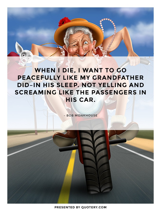 """When I die, I want to go peacefully like my grandfather did–in his sleep. Not yelling and screaming like the passengers in his car."" — Bob Monkhouse"