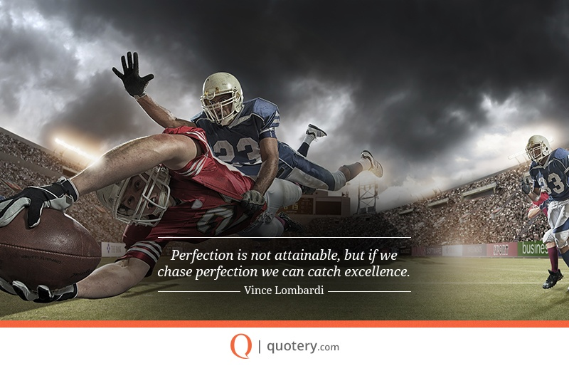 """Perfection is not attainable, but if we chase perfection we can catch excellence."" — Vince Lombardi"