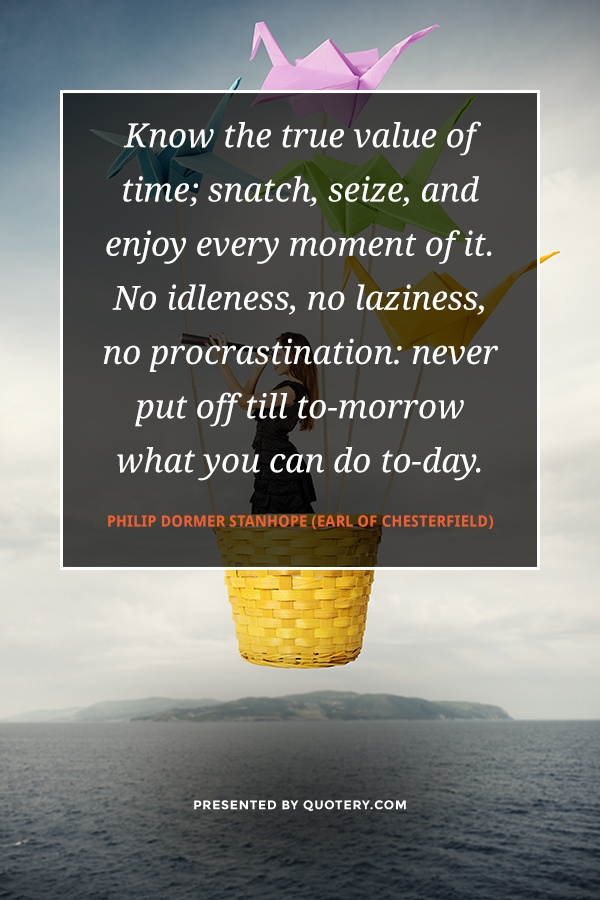 """Know the true value of time; snatch, seize, and enjoy every moment of it. No idleness, no laziness, no procrastination: never put off till to-morrow what you can do to-day."" — Philip Dormer Stanhope (Earl of Chesterfield)"