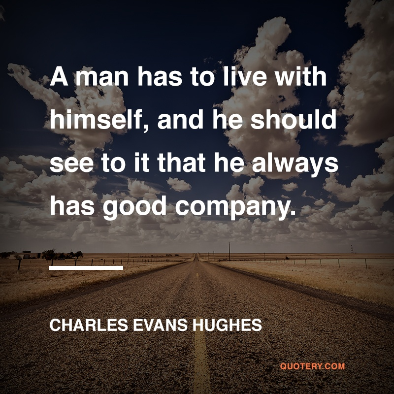 """A man has to live with himself, and he should see to it that he always has good company."" — Charles Evans Hughes"