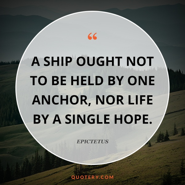 """A ship ought not to be held by one anchor, nor life by a single hope."" — Epictetus"