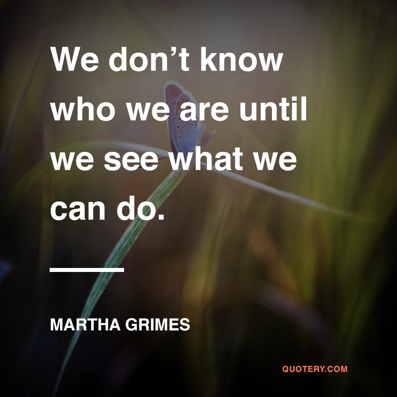 """We don't know who we are until we see what we can do."" — Martha Grimes"