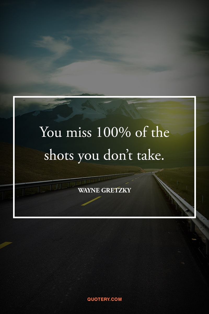 """You miss 100% of the shots you don't take."" — Wayne Gretzky"