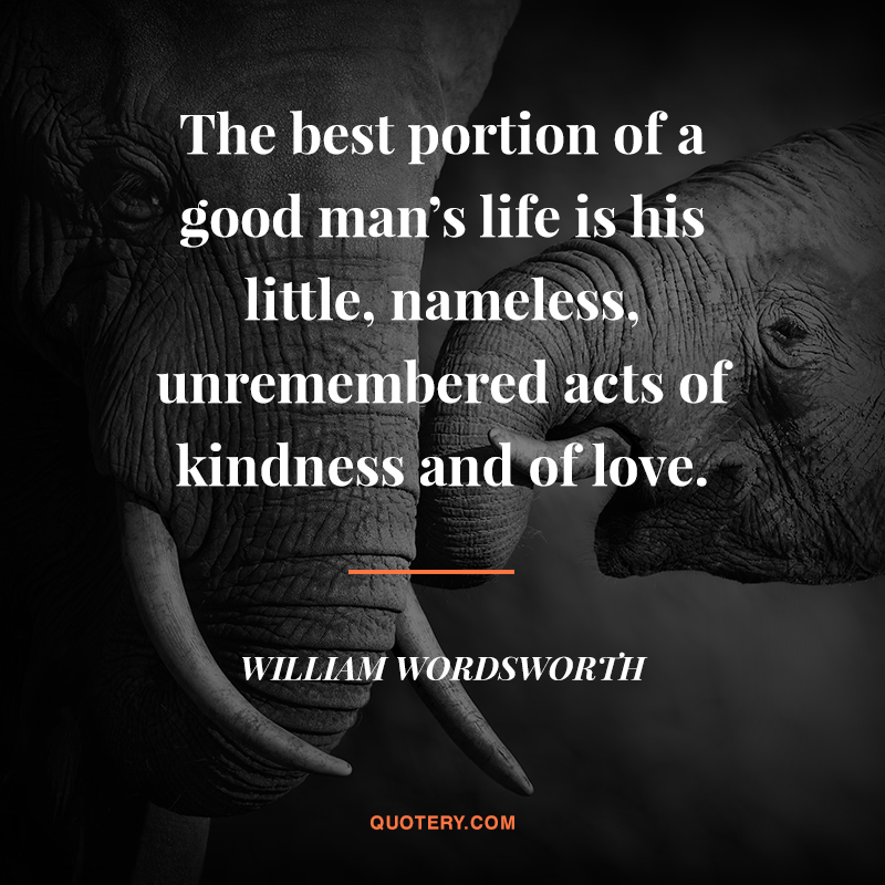"""The best portion of a good man's life is his little, nameless, unremembered acts of kindness and of love."" — William Wordsworth"