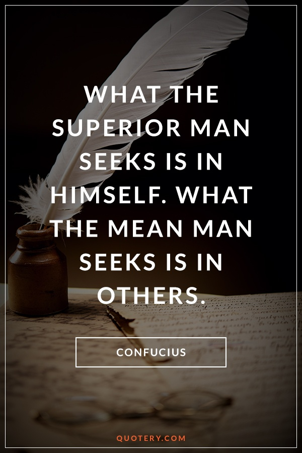 """What the superior man seeks is in himself. What the mean man seeks is in others."" — Confucius"