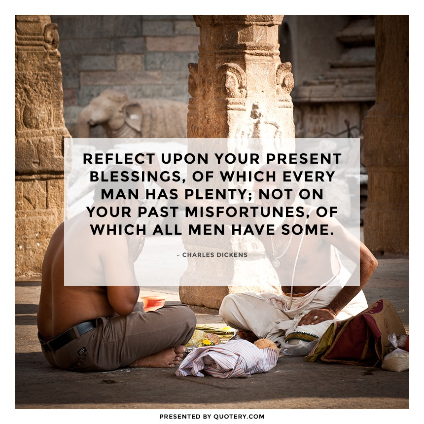"""""""Reflect upon your present blessings, of which every man has plenty; not on your past misfortunes, of which all men have some."""" — Charles Dickens"""