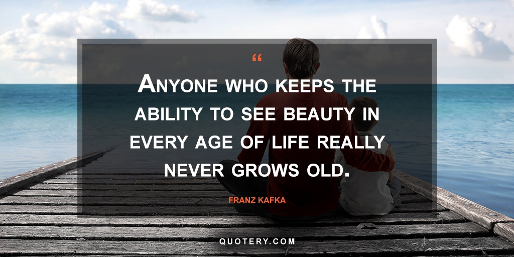 """""""Anyone who keeps the ability to see beauty in every age of life really never grows old."""" — Franz Kafka"""