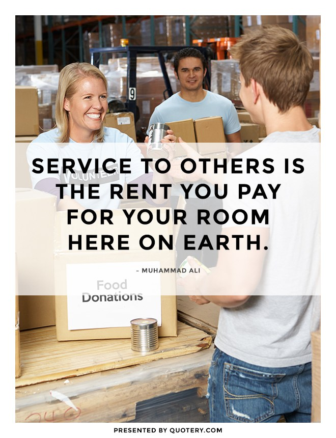 """""""Service to others is the rent you pay for your room here on earth."""" — Muhammad Ali"""
