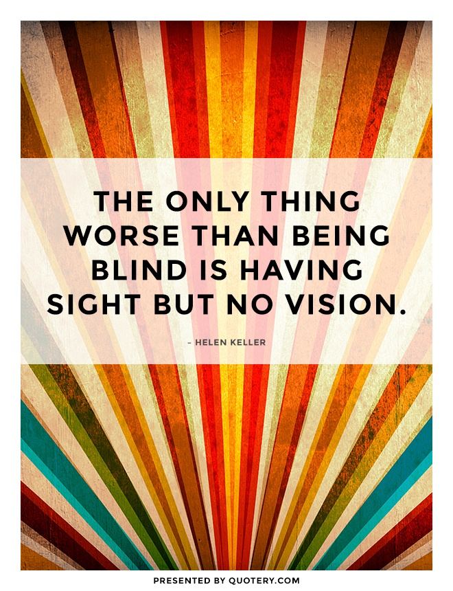 """The only thing worse than being blind is having sight but no vision."" — Helen Keller"
