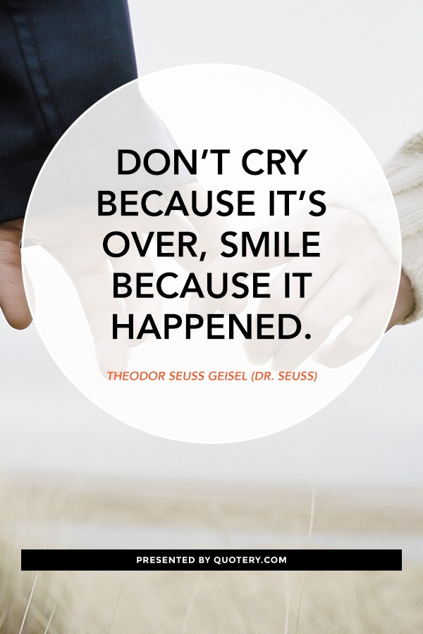 """Don't cry because it's over, smile because it happened."" — Theodor Seuss Geisel (Dr. Seuss)"