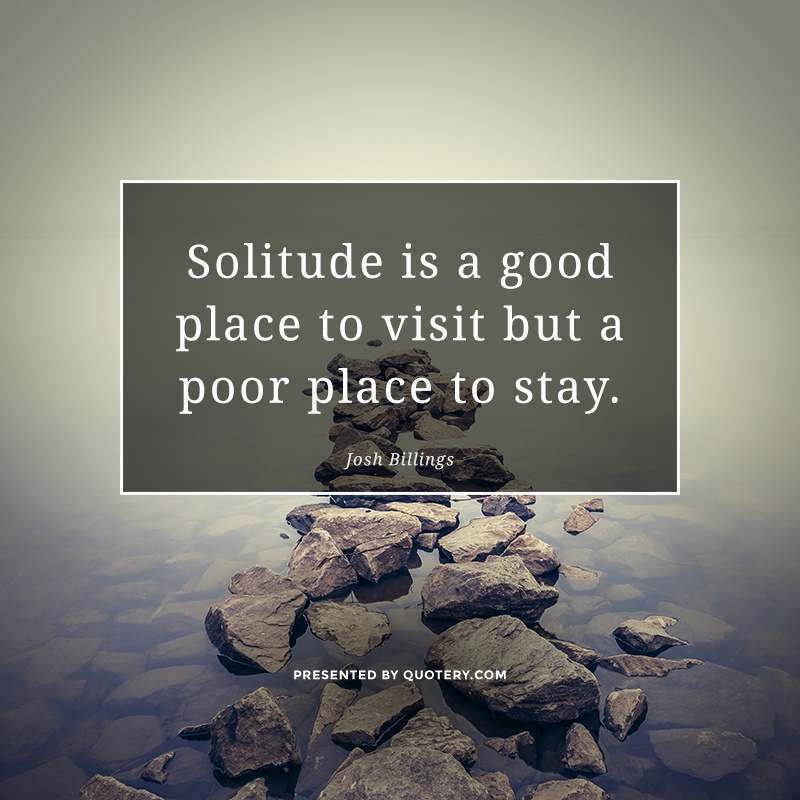 """Solitude is a good place to visit but a poor place to stay."" — Josh Billings"